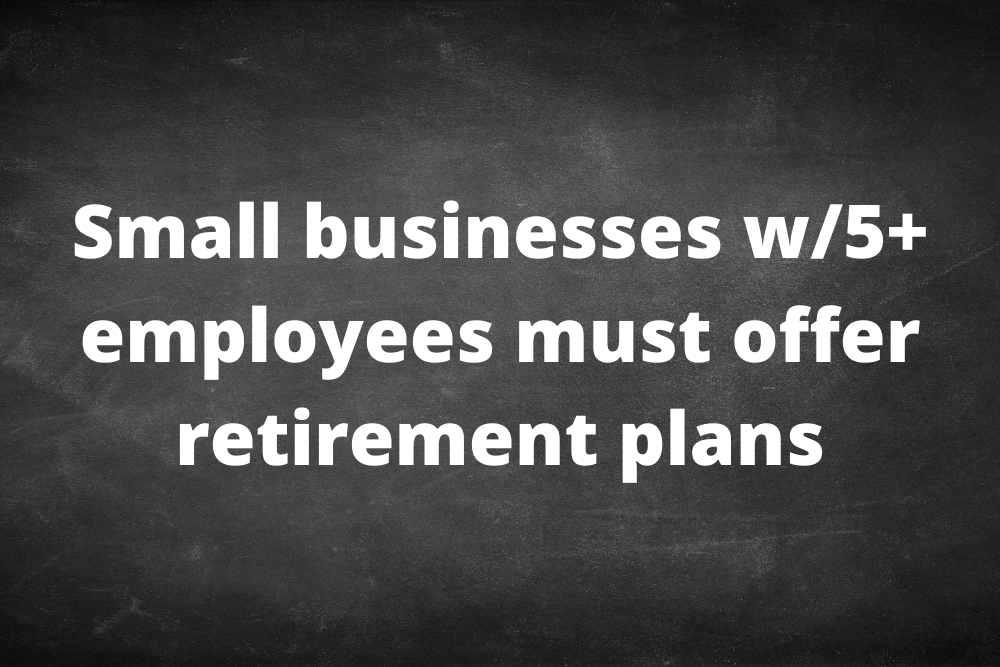 Small businesses with 5+ employees must offer retirement plans